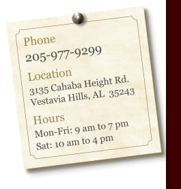 Phone 205-977-9299  Location 3135 Cahaba Height Rd. Vestavia Hills, AL  35243  Hours Mon-Fri: 9 am to 7 pm Sat: 10 am to 4 pm