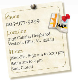 Phone 205-977-9299  Location 3135 Cahaba Height Rd. Vestavia Hills, AL  35243  Hours Mon-Fri: 8:30 am to 6:30 pm Sat: 9 am to 2 pm Sun: Closed MAP